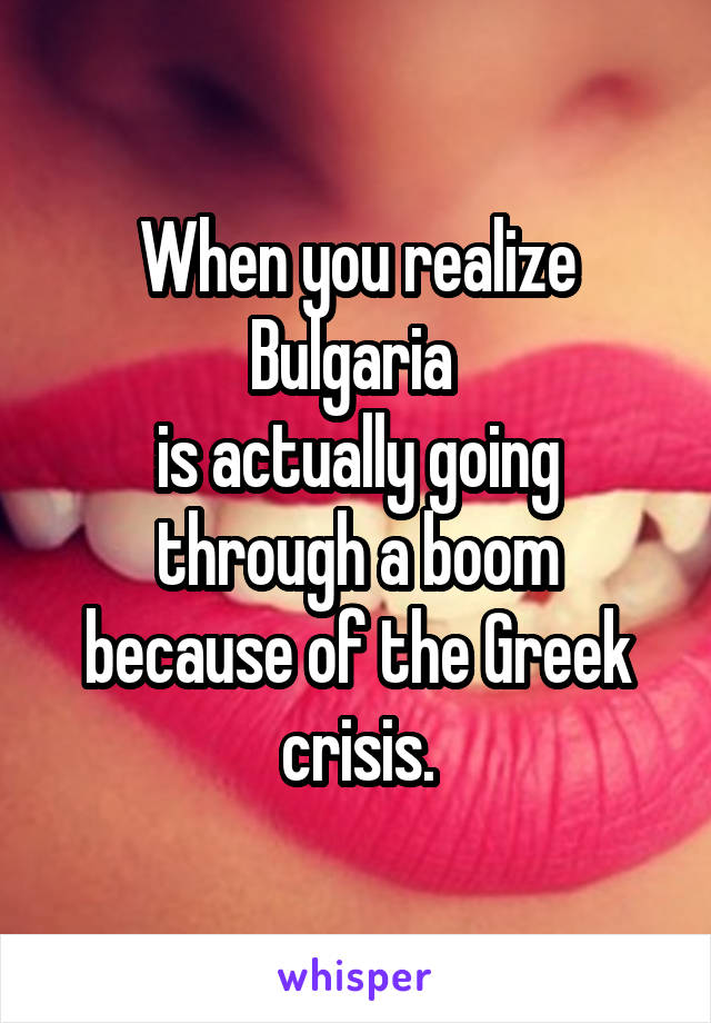 When you realize Bulgaria  is actually going through a boom because of the Greek crisis.