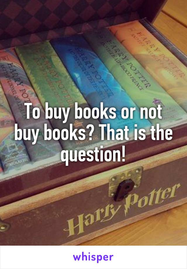 To buy books or not buy books? That is the question!