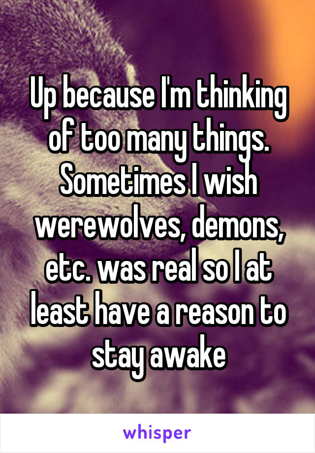 Up because I'm thinking of too many things. Sometimes I wish werewolves, demons, etc. was real so I at least have a reason to stay awake