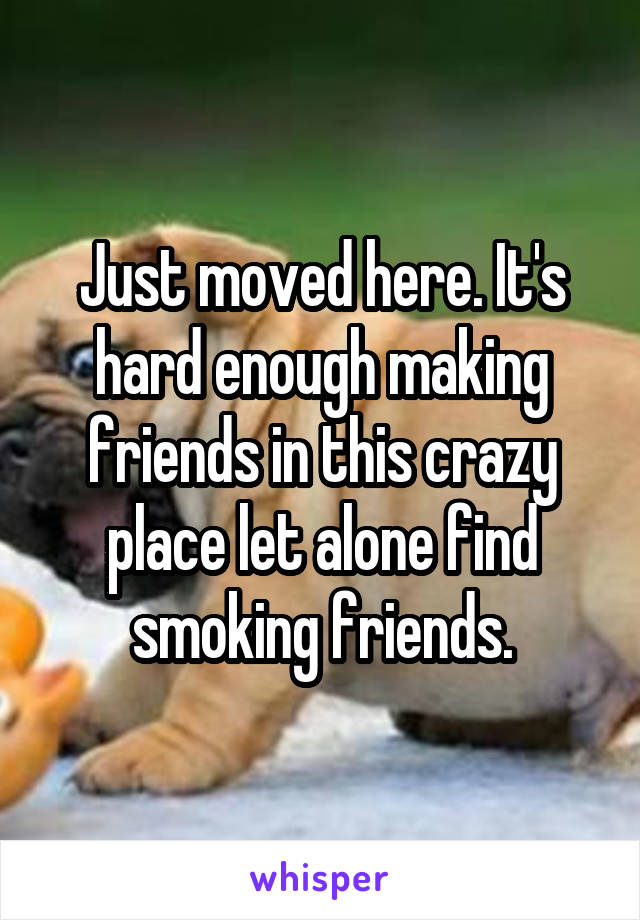 Just moved here. It's hard enough making friends in this crazy place let alone find smoking friends.
