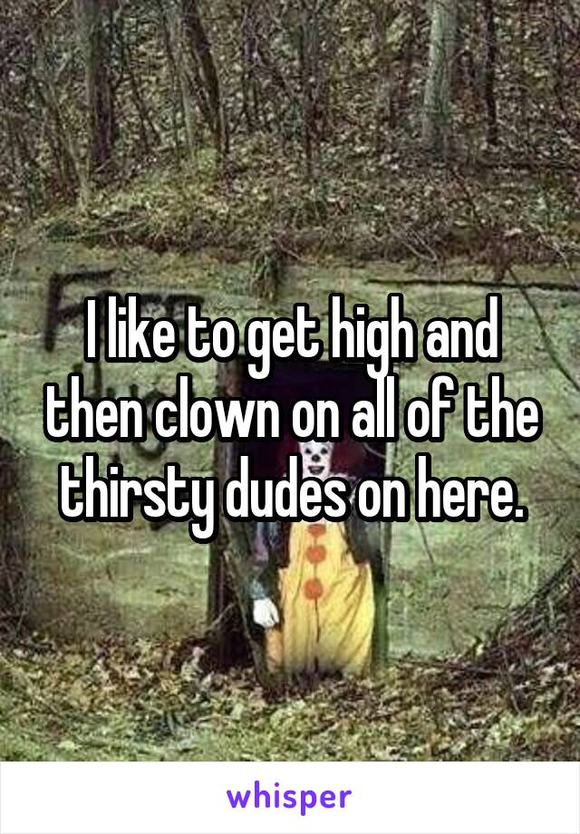 I like to get high and then clown on all of the thirsty dudes on here.