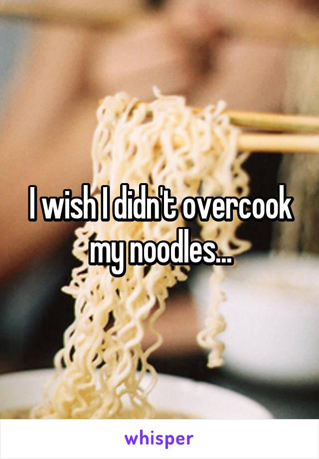 I wish I didn't overcook my noodles...