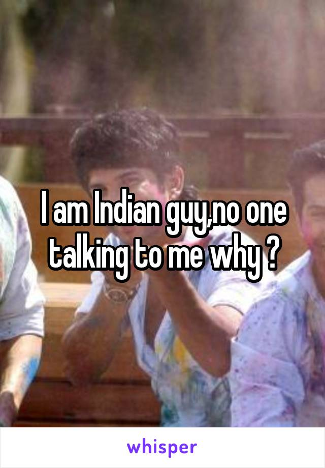 I am Indian guy,no one talking to me why ?