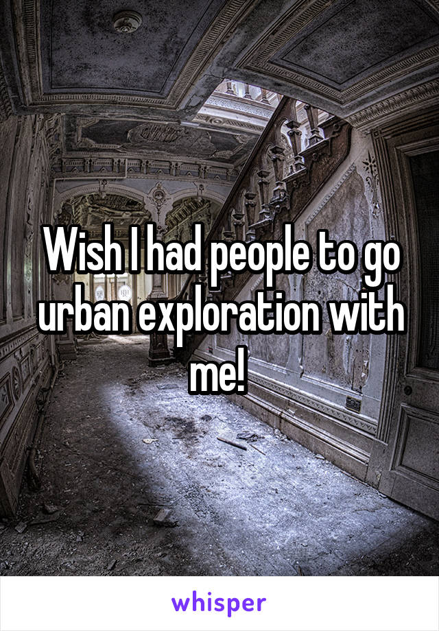 Wish I had people to go urban exploration with me!