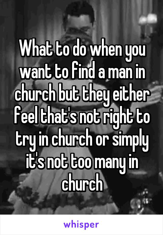What to do when you want to find a man in church but they either feel that's not right to try in church or simply it's not too many in church