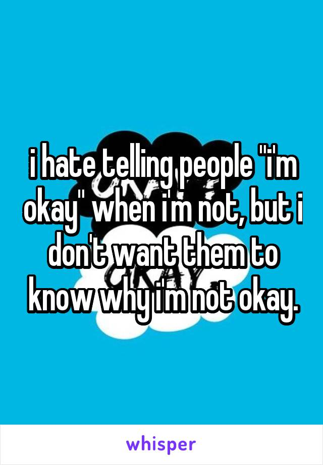 "i hate telling people ""i'm okay"" when i'm not, but i don't want them to know why i'm not okay."
