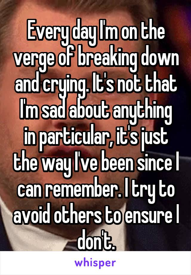 Every day I'm on the verge of breaking down and crying. It's not that I'm sad about anything in particular, it's just the way I've been since I can remember. I try to avoid others to ensure I don't.