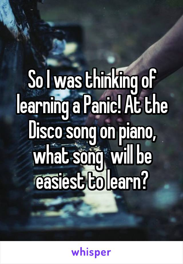 So I was thinking of learning a Panic! At the Disco song on piano, what song  will be easiest to learn?