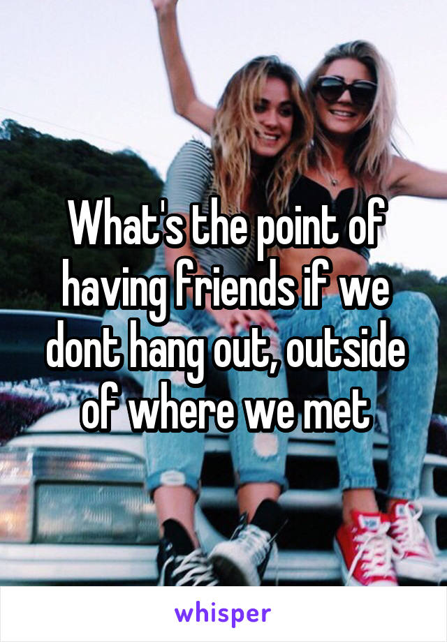 What's the point of having friends if we dont hang out, outside of where we met