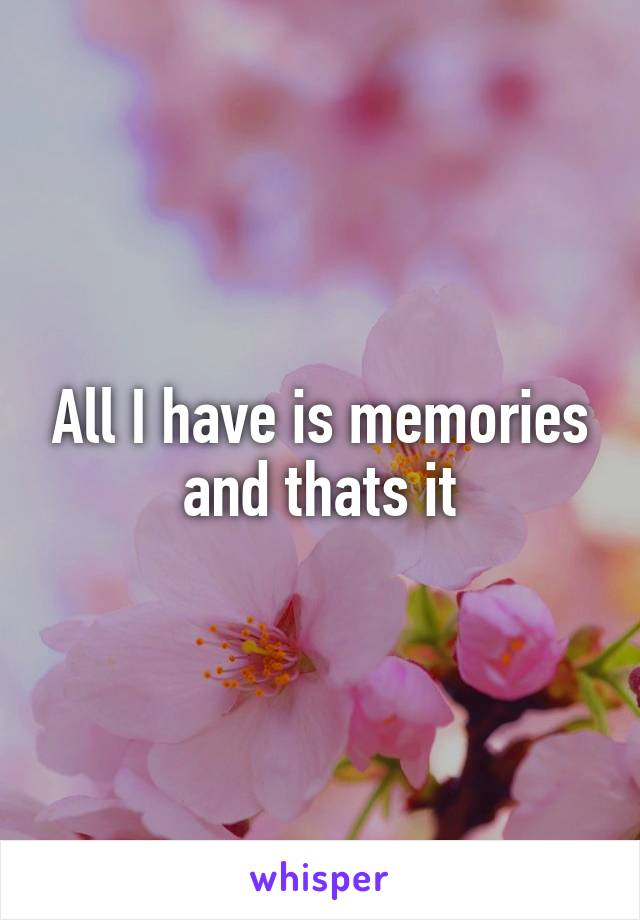 All I have is memories and thats it