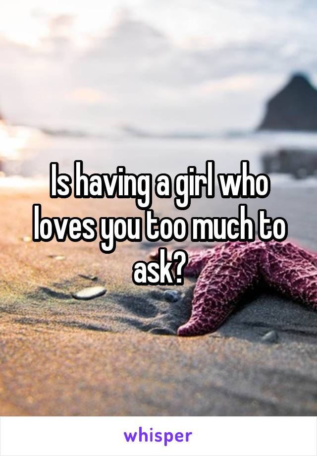Is having a girl who loves you too much to ask?