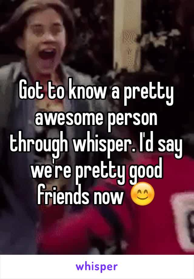 Got to know a pretty awesome person through whisper. I'd say we're pretty good friends now 😊
