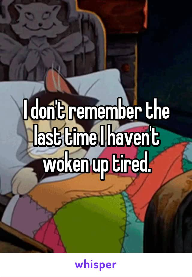 I don't remember the last time I haven't woken up tired.