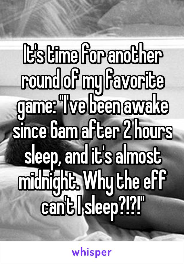 "It's time for another round of my favorite game: ""I've been awake since 6am after 2 hours sleep, and it's almost midnight. Why the eff can't I sleep?!?!"""