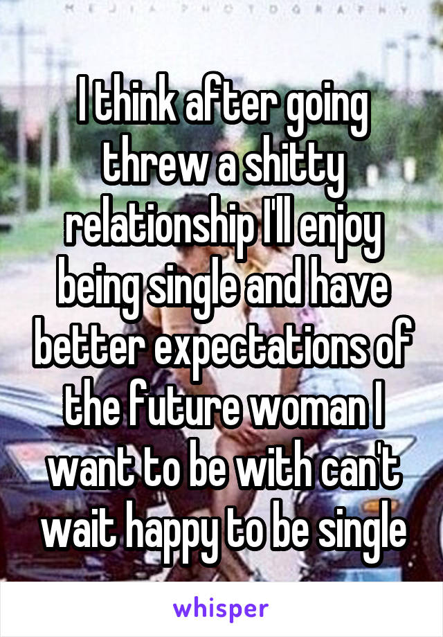 I think after going threw a shitty relationship I'll enjoy being single and have better expectations of the future woman I want to be with can't wait happy to be single