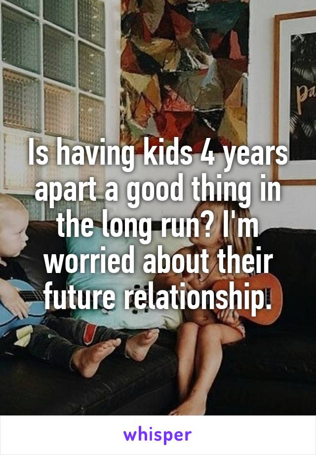 Is having kids 4 years apart a good thing in the long run? I'm worried about their future relationship.