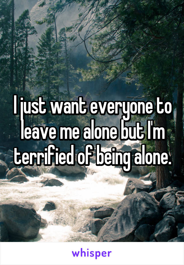 I just want everyone to leave me alone but I'm terrified of being alone.