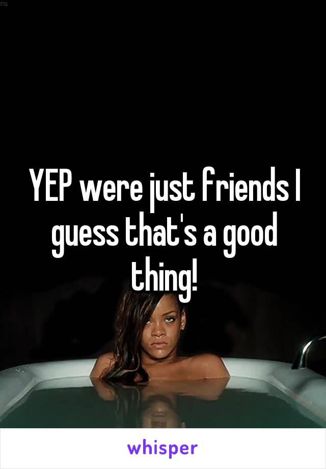 YEP were just friends I guess that's a good thing!