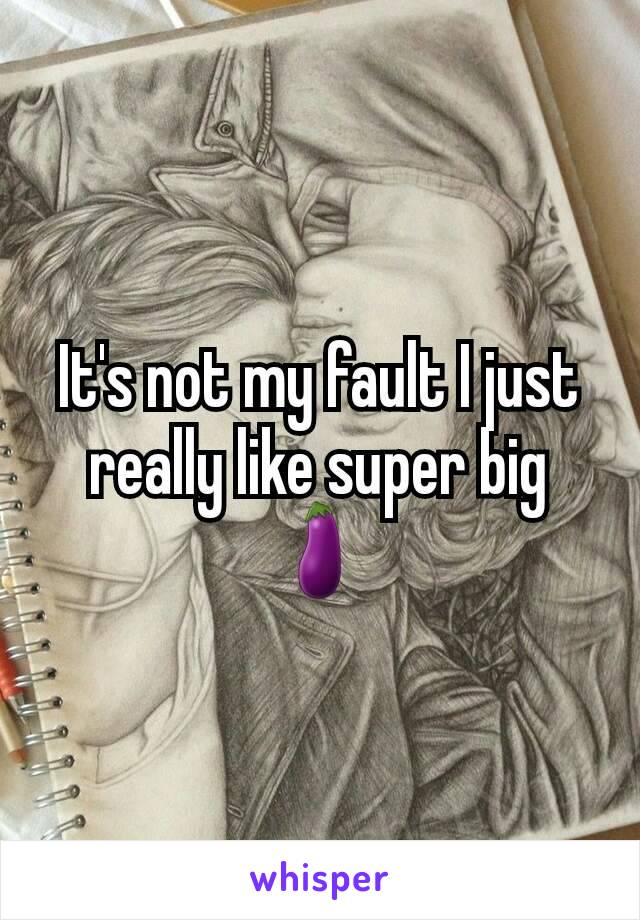 It's not my fault I just really like super big 🍆