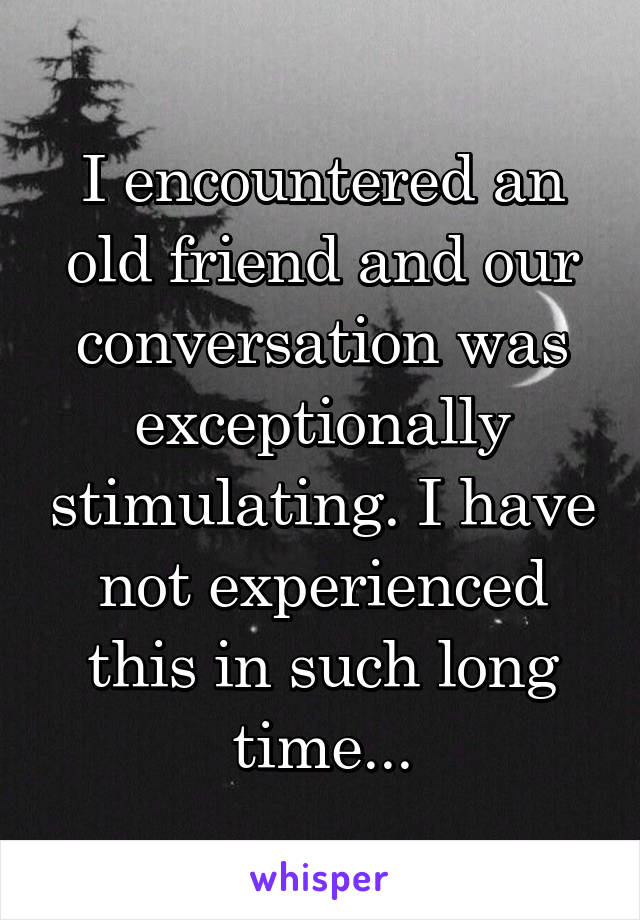 I encountered an old friend and our conversation was exceptionally stimulating. I have not experienced this in such long time...