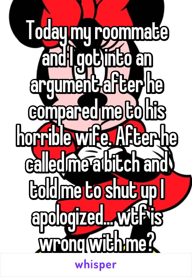 Today my roommate and I got into an argument after he compared me to his horrible wife. After he called me a bitch and told me to shut up I apologized... wtf is wrong with me?