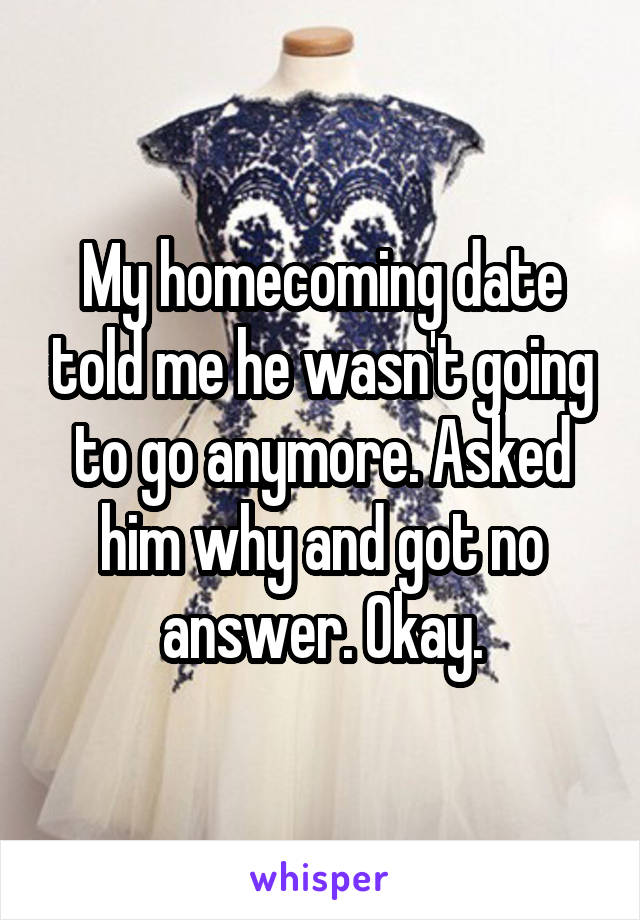 My homecoming date told me he wasn't going to go anymore. Asked him why and got no answer. Okay.