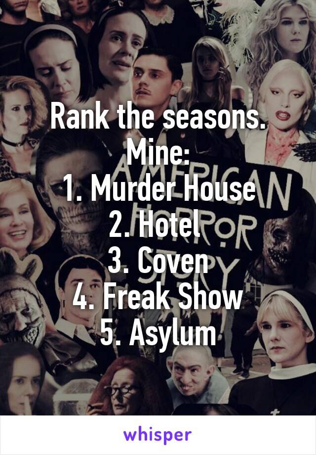 Rank the seasons. Mine: 1. Murder House 2. Hotel  3. Coven 4. Freak Show 5. Asylum
