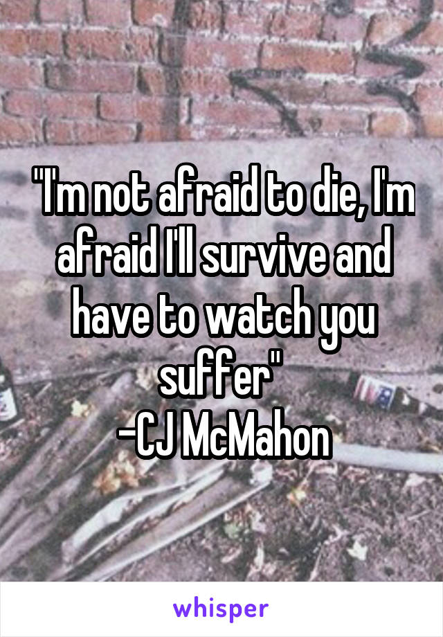 """I'm not afraid to die, I'm afraid I'll survive and have to watch you suffer""  -CJ McMahon"