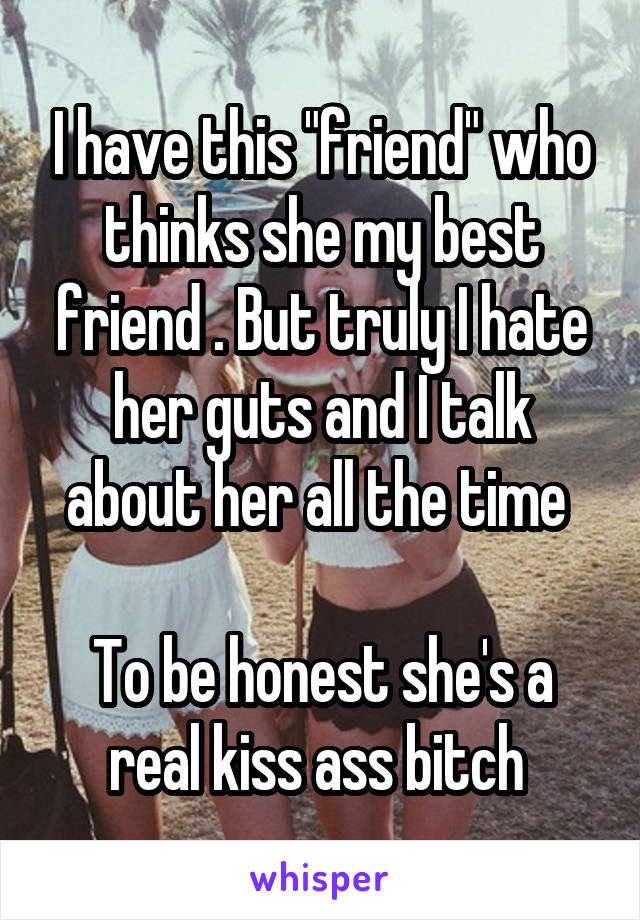 "I have this ""friend"" who thinks she my best friend . But truly I hate her guts and I talk about her all the time   To be honest she's a real kiss ass bitch"