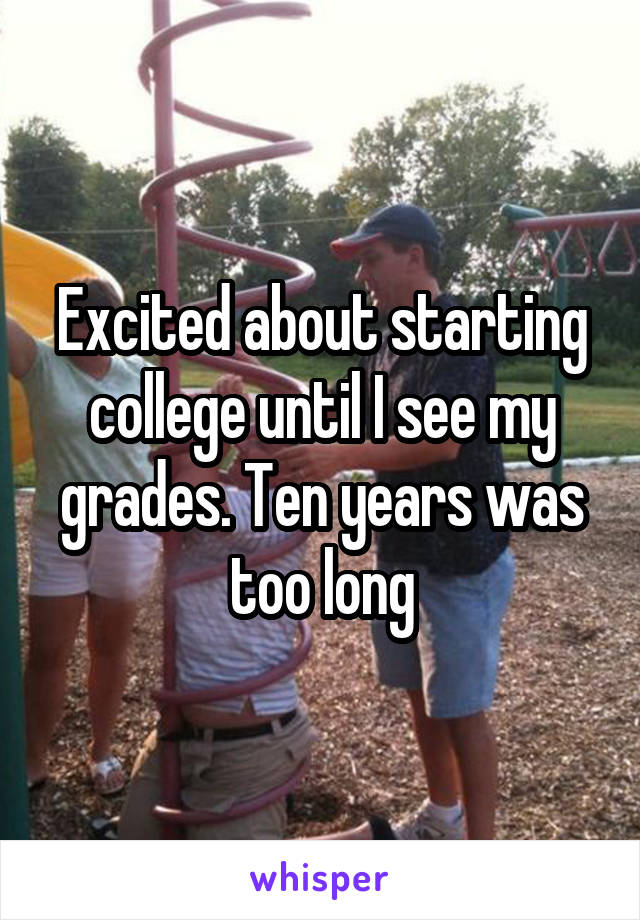 Excited about starting college until I see my grades. Ten years was too long