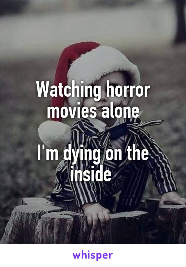 Watching horror movies alone  I'm dying on the inside