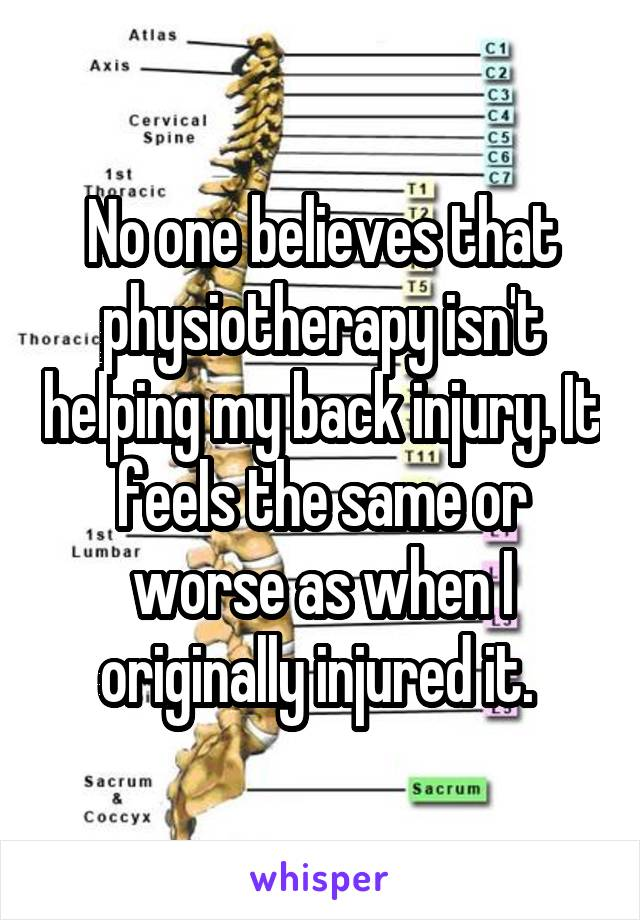 No one believes that physiotherapy isn't helping my back injury. It feels the same or worse as when I originally injured it.