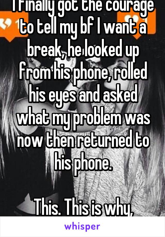 I finally got the courage to tell my bf I want a break, he looked up from his phone, rolled his eyes and asked what my problem was now then returned to his phone.  This. This is why, asshole.