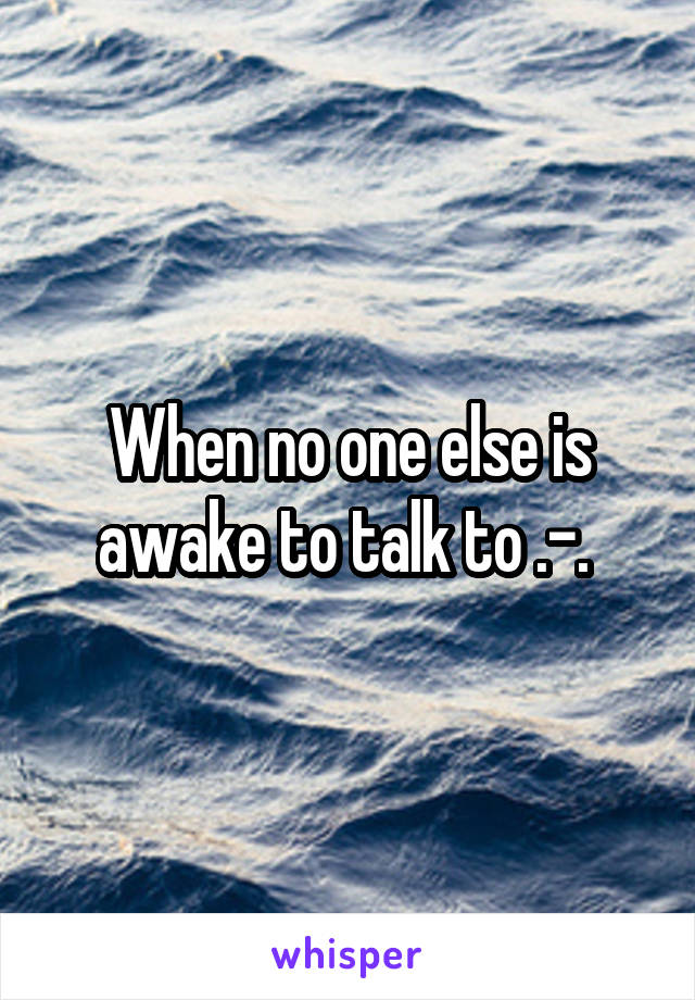When no one else is awake to talk to .-.