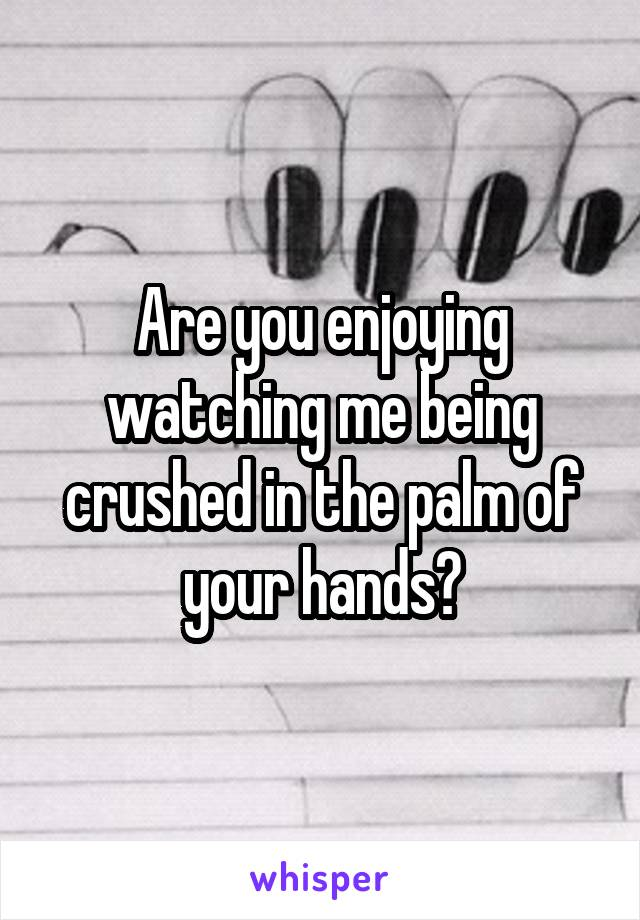 Are you enjoying watching me being crushed in the palm of your hands?