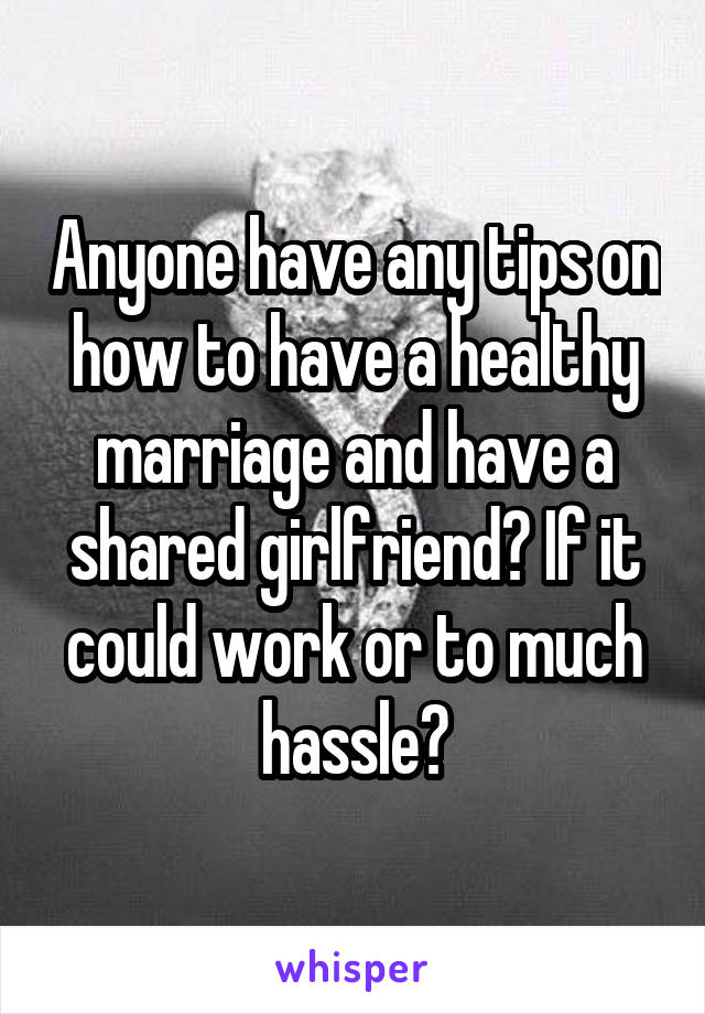 Anyone have any tips on how to have a healthy marriage and have a shared girlfriend? If it could work or to much hassle?