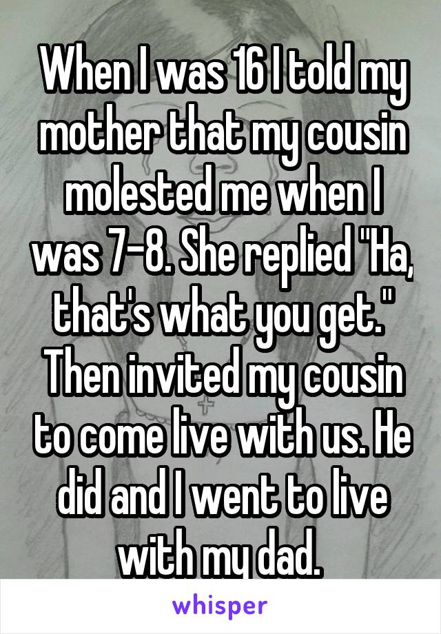 "When I was 16 I told my mother that my cousin molested me when I was 7-8. She replied ""Ha, that's what you get."" Then invited my cousin to come live with us. He did and I went to live with my dad."