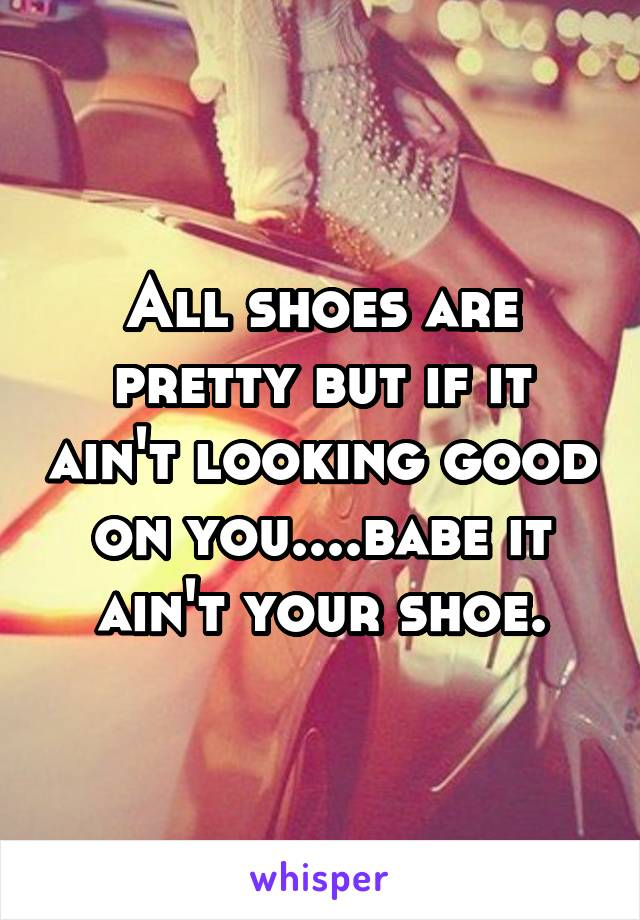 All shoes are pretty but if it ain't looking good on you....babe it ain't your shoe.
