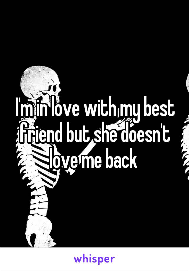 I'm in love with my best friend but she doesn't love me back