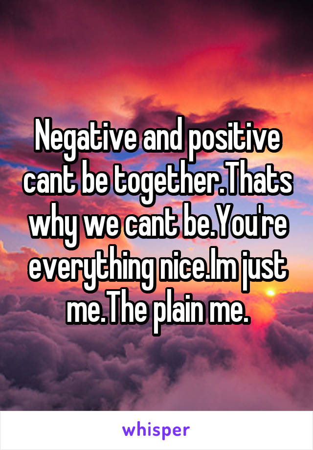 Negative and positive cant be together.Thats why we cant be.You're everything nice.Im just me.The plain me.