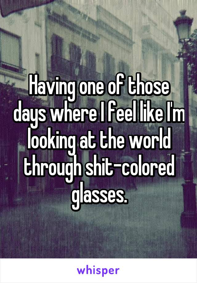 Having one of those days where I feel like I'm looking at the world through shit-colored glasses.