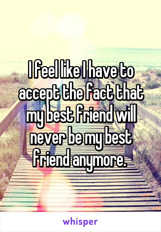 I feel like I have to accept the fact that my best friend will never be my best friend anymore.
