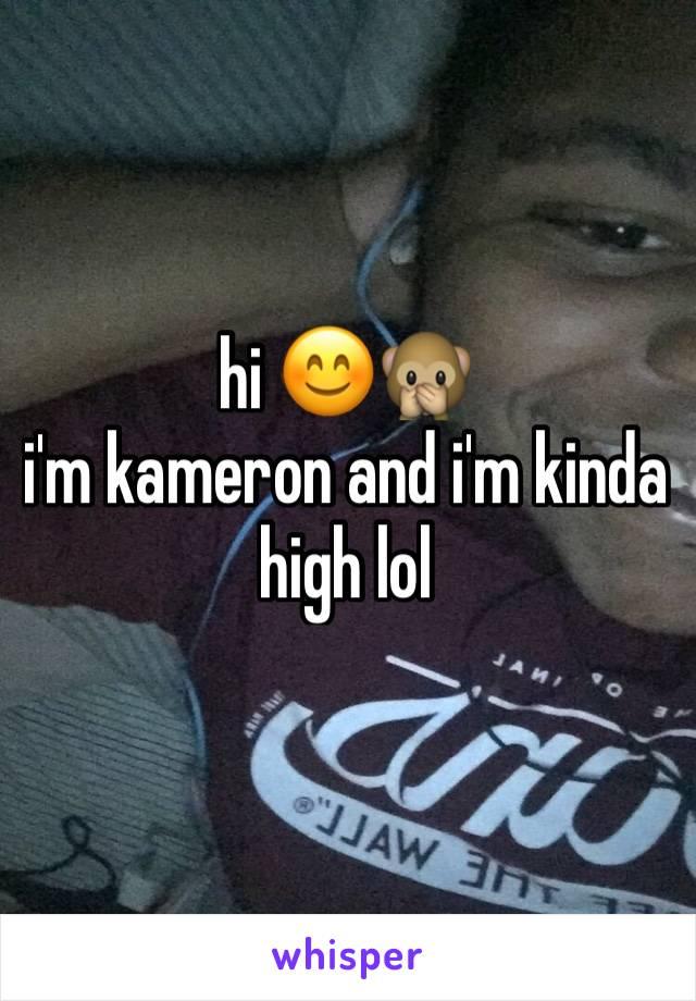hi 😊🙊 i'm kameron and i'm kinda high lol