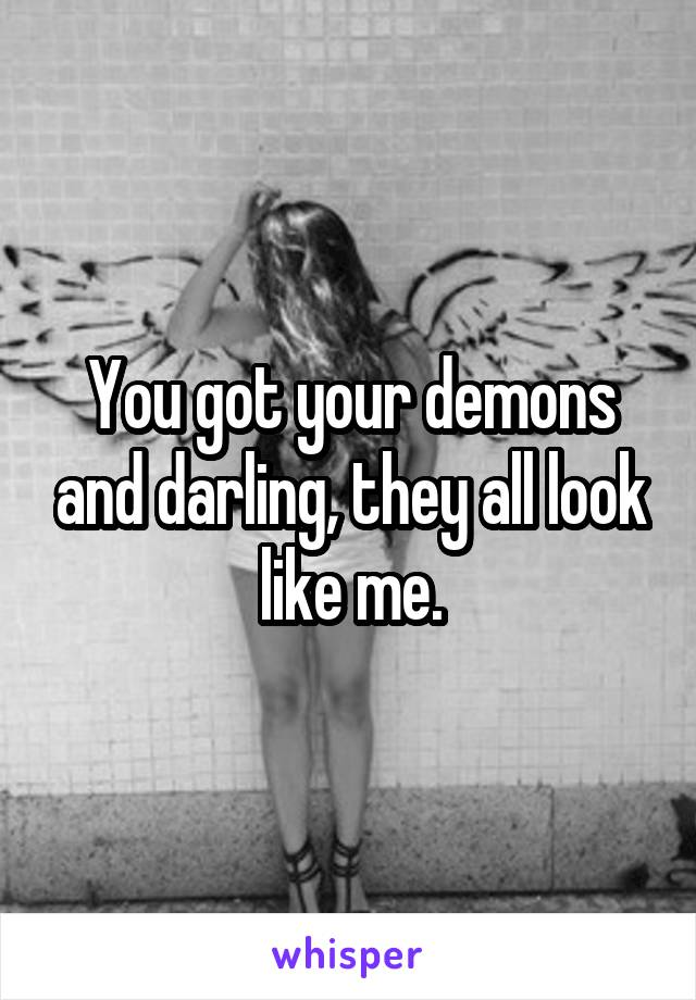 You got your demons and darling, they all look like me.