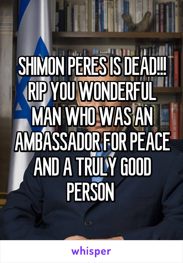 SHIMON PERES IS DEAD!!! RIP YOU WONDERFUL MAN WHO WAS AN AMBASSADOR FOR PEACE AND A TRULY GOOD PERSON