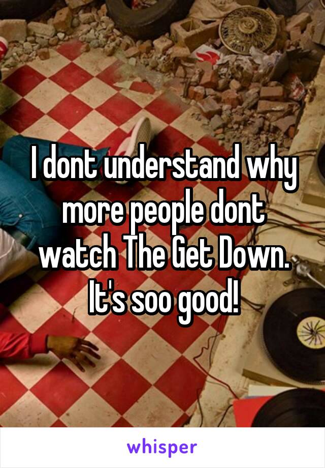 I dont understand why more people dont watch The Get Down. It's soo good!
