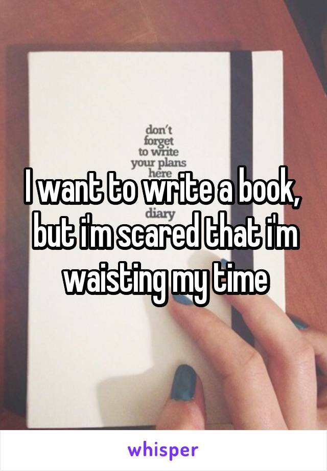 I want to write a book,  but i'm scared that i'm waisting my time