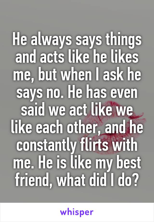 He always says things and acts like he likes me, but when I ask he says no. He has even said we act like we like each other, and he constantly flirts with me. He is like my best friend, what did I do?