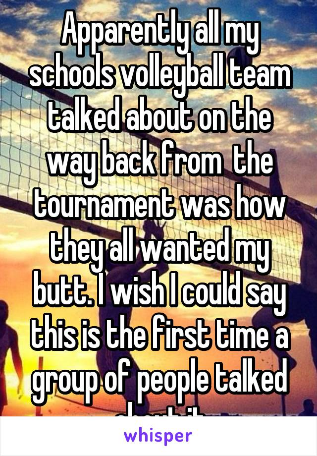 Apparently all my schools volleyball team talked about on the way back from  the tournament was how they all wanted my butt. I wish I could say this is the first time a group of people talked about it