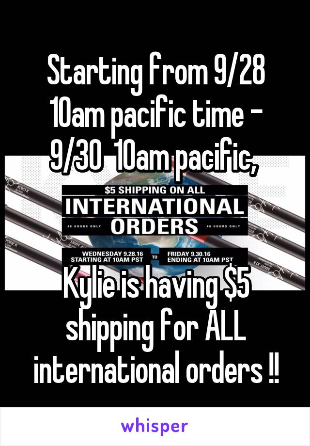Starting from 9/28 10am pacific time - 9/30  10am pacific,    Kylie is having $5 shipping for ALL international orders !!